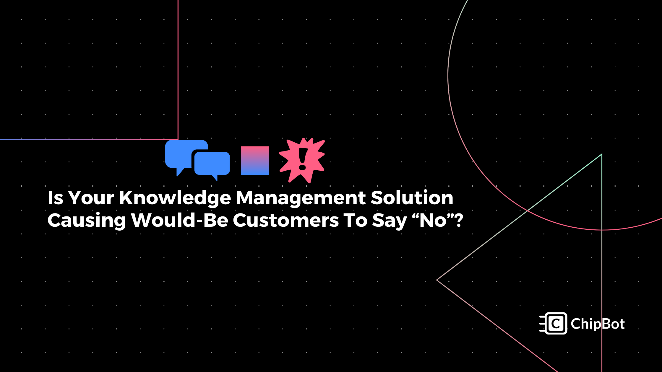 "Is Your Knowledge Management Solution Causing Would-Be Customers To Say ""No""?"