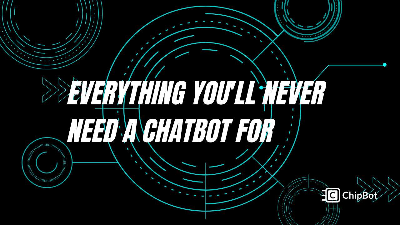 Everything You'll NEVER Need a Chatbot For